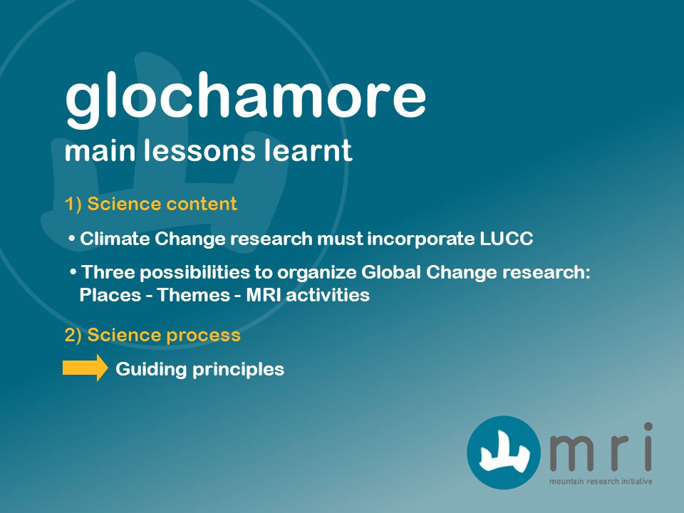 1) Science content glochamore main lessons learnt 2) Science process Climate Change research must incorporate LUCC Three possibilities to organize Global Change research: Places - Themes - MRI activities Guiding principles