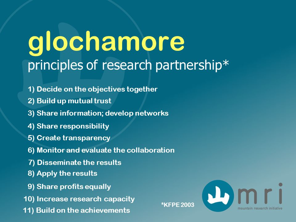 1) Decide on the objectives together glochamore principles of research partnership* 4) Share responsibility 2) Build up mutual trust 5) Create transparency 3) Share information; develop networks 6) Monitor and evaluate the collaboration 7) Disseminate the results 8) Apply the results 9) Share profits equally 10) Increase research capacity 11) Build on the achievements *KFPE 2003