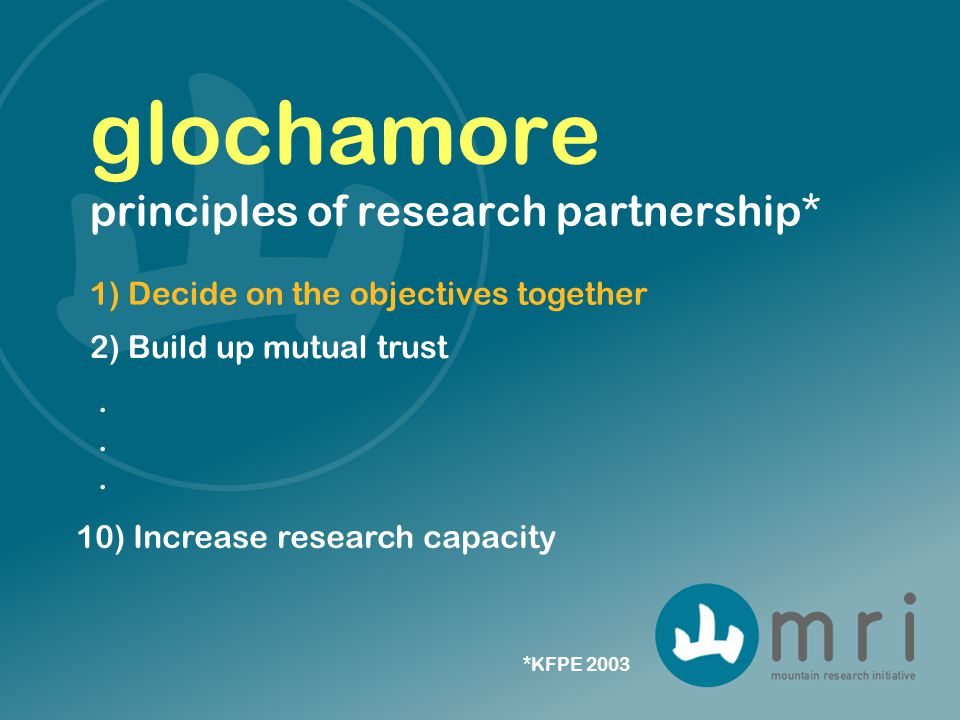 1) Decide on the objectives together glochamore principles of research partnership* 2) Build up mutual trust 10) Increase research capacity *KFPE 2003......