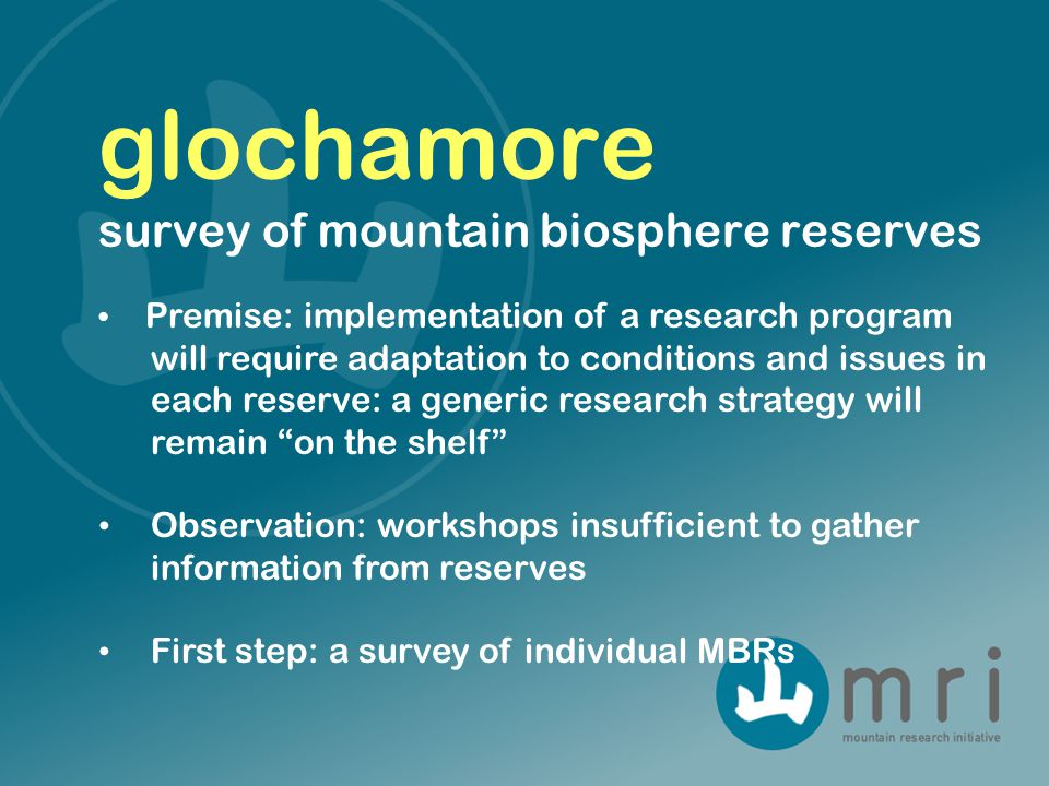 Premise: implementation of a research program will require adaptation to conditions and issues in each reserve: a generic research strategy will remain on the shelf Observation: workshops insufficient to gather information from reserves First step: a survey of individual MBRs glochamore survey of mountain biosphere reserves