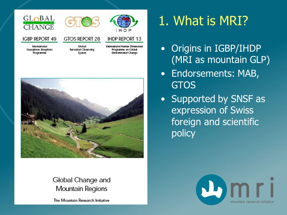 1. What is MRI? Origins in IGBP/IHDP (MRI as mountain GLP) Endorsements: MAB, GTOS Supported by SNSF as expression of Swiss foreign and scientific pol