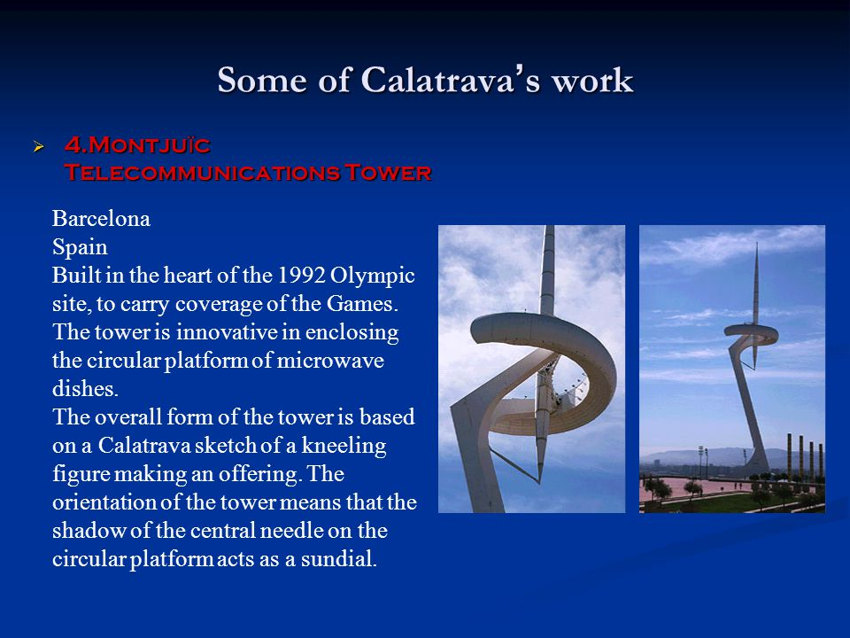 Some of Calatrava ' s work  4.Montju ï c Telecommunications Tower Barcelona Spain Built in the heart of the 1992 Olympic site, to carry coverage of t