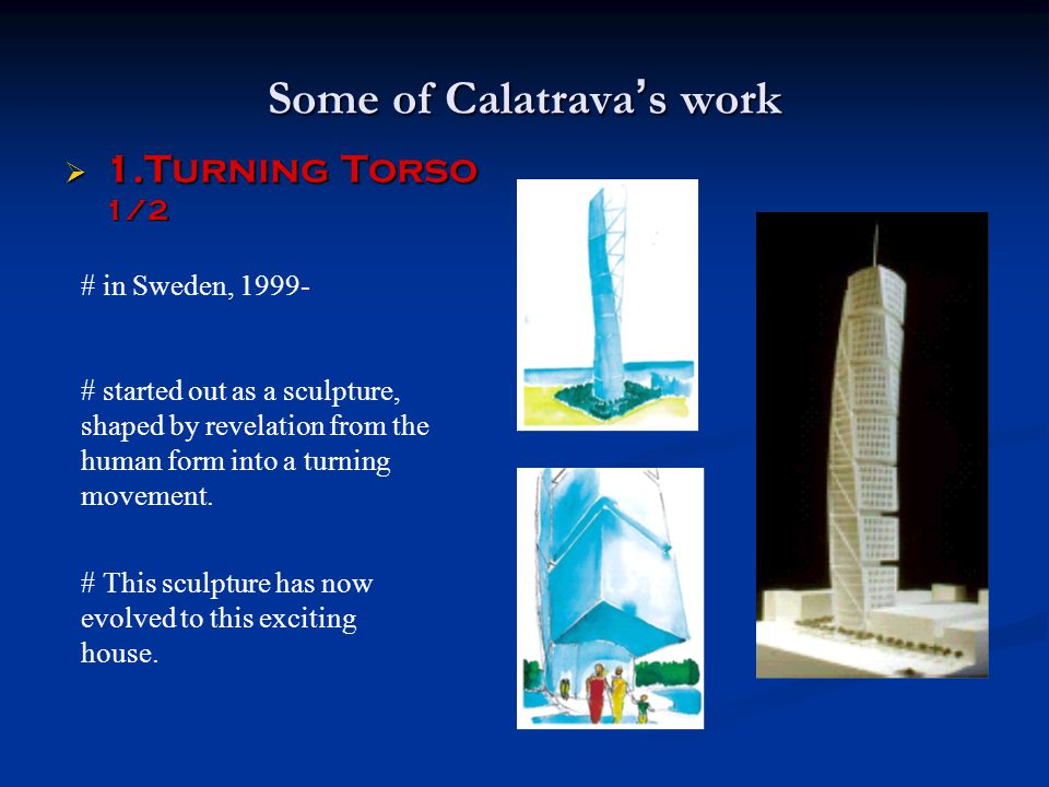 Some of Calatrava ' s work  1.Turning Torso 1/2 # in Sweden, 1999- # started out as a sculpture, shaped by revelation from the human form into a turn