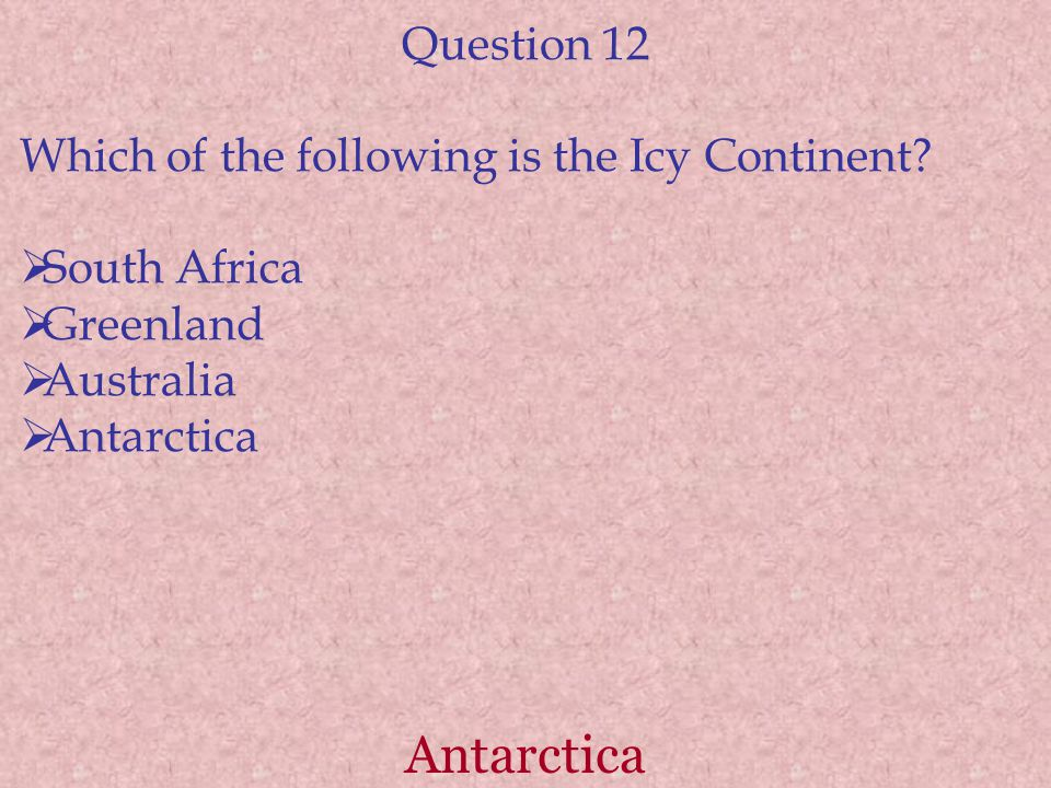Antarctica Question 12 Which of the following is the Icy Continent.