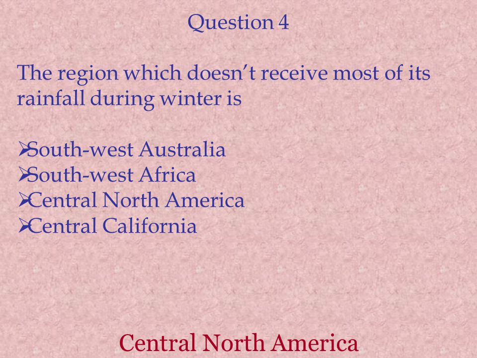 Central North America Question 4 The region which doesn't receive most of its rainfall during winter is  South-west Australia  South-west Africa  Central North America  Central California