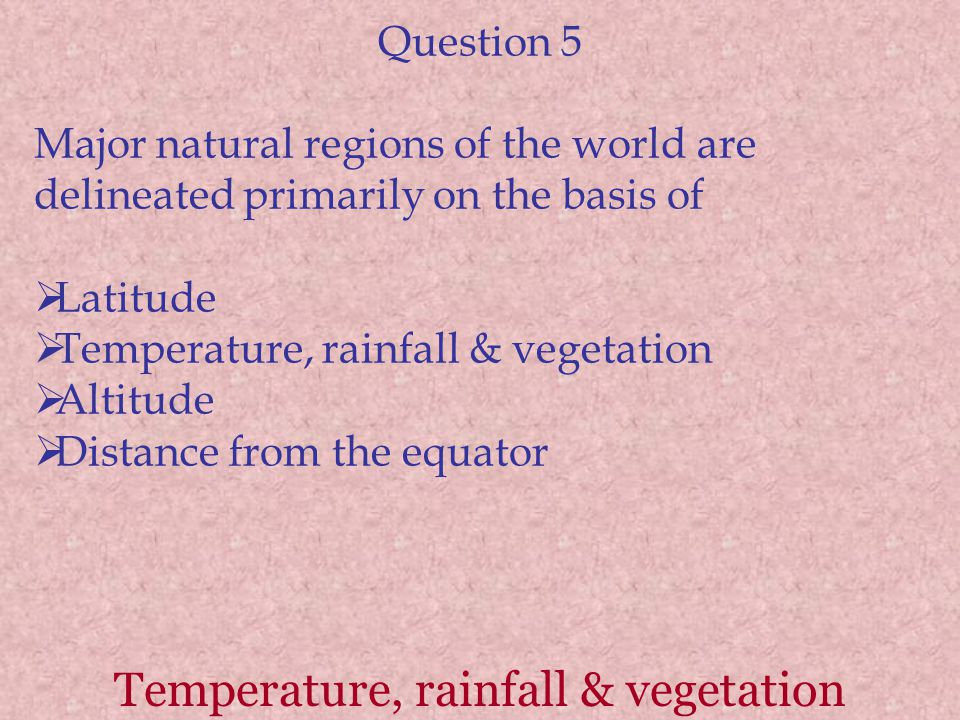 Temperature, rainfall & vegetation Question 5 Major natural regions of the world are delineated primarily on the basis of  Latitude  Temperature, rainfall & vegetation  Altitude  Distance from the equator