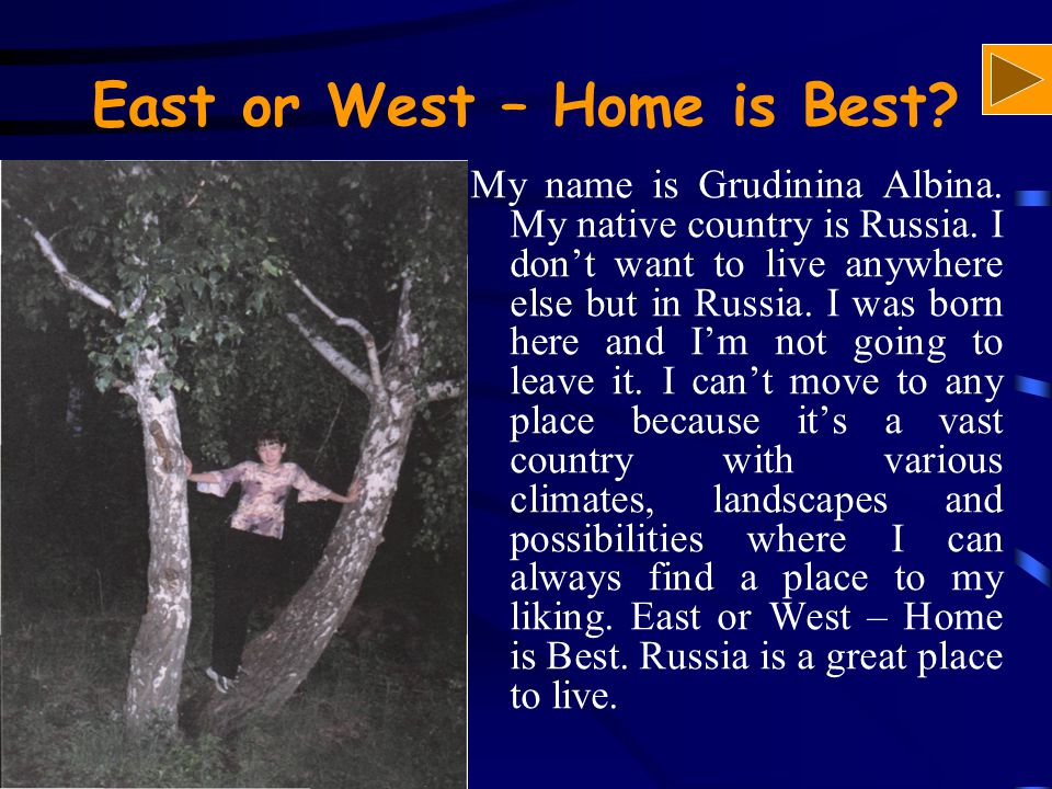 East or West – Home is Best? My name is Grudinina Albina. My native country is Russia. I don't want to live anywhere else but in Russia. I was born he