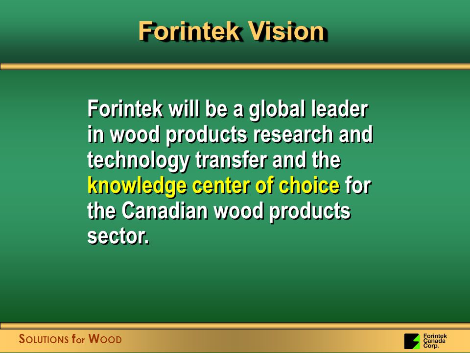 S OLUTIONS f or W OOD Forintek will be a global leader in wood products research and technology transfer and the knowledge center of choice for the Canadian wood products sector.