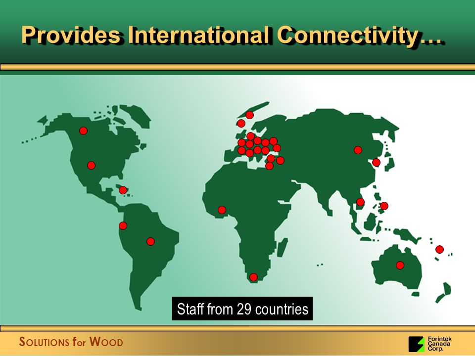 S OLUTIONS f or W OOD Provides International Connectivity… S OLUTIONS f or W OOD Staff from 29 countries