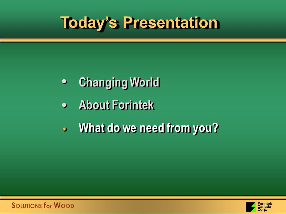 S OLUTIONS f or W OOD Today's Presentation Changing World About Forintek What do we need from you.