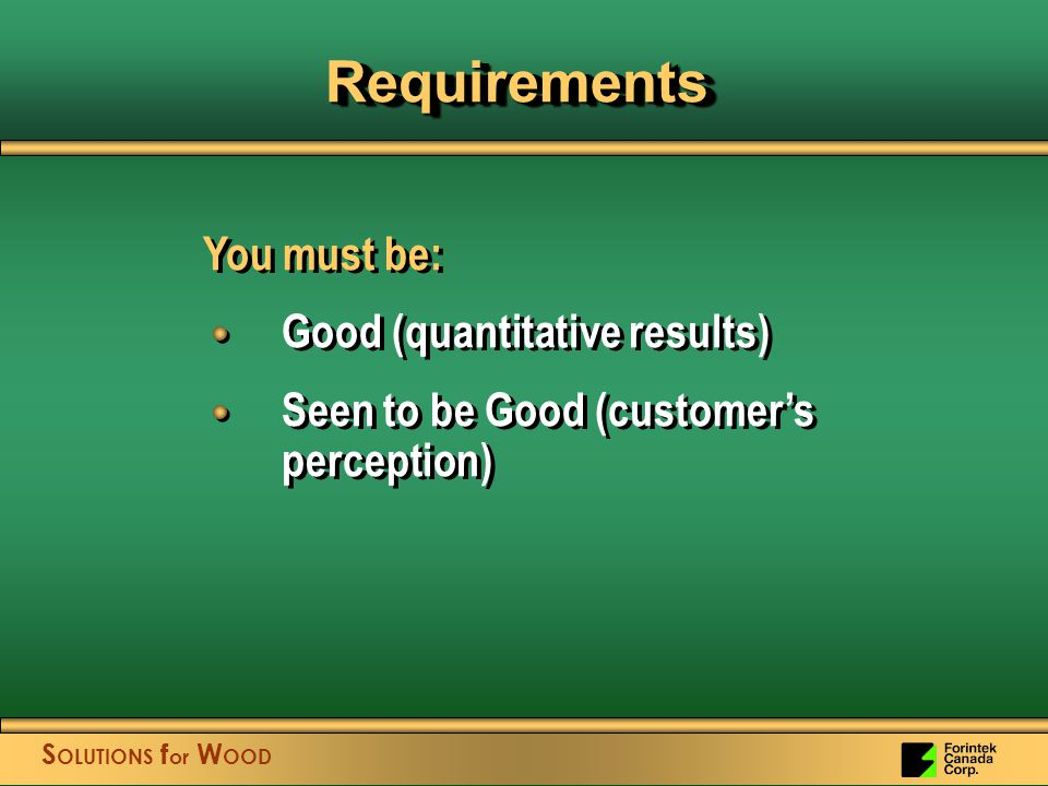 S OLUTIONS f or W OOD RequirementsRequirements You must be: Good (quantitative results) Seen to be Good (customer's perception) You must be: Good (quantitative results) Seen to be Good (customer's perception)