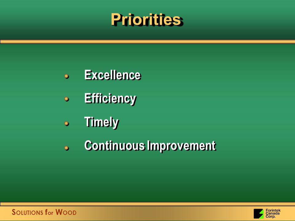 S OLUTIONS f or W OOD Excellence Efficiency Timely Continuous Improvement Excellence Efficiency Timely Continuous Improvement PrioritiesPriorities