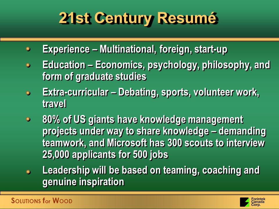 21st Century Resumé Experience – Multinational, foreign, start-up Education – Economics, psychology, philosophy, and form of graduate studies Extra-curricular – Debating, sports, volunteer work, travel 80% of US giants have knowledge management projects under way to share knowledge – demanding teamwork, and Microsoft has 300 scouts to interview 25,000 applicants for 500 jobs Leadership will be based on teaming, coaching and genuine inspiration Experience – Multinational, foreign, start-up Education – Economics, psychology, philosophy, and form of graduate studies Extra-curricular – Debating, sports, volunteer work, travel 80% of US giants have knowledge management projects under way to share knowledge – demanding teamwork, and Microsoft has 300 scouts to interview 25,000 applicants for 500 jobs Leadership will be based on teaming, coaching and genuine inspiration