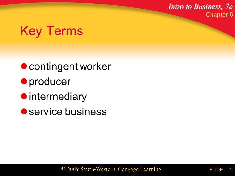 Intro to Business, 7e © 2009 South-Western, Cengage Learning SLIDE Chapter 5 2 Key Terms contingent worker producer intermediary service business
