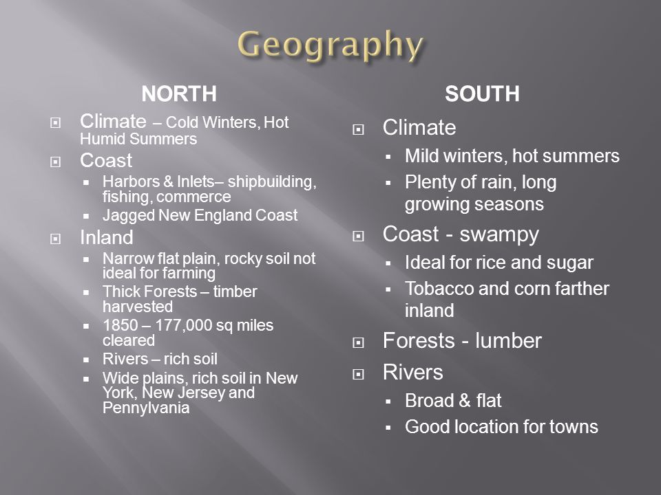 NORTHSOUTH  Climate – Cold Winters, Hot Humid Summers  Coast  Harbors & Inlets– shipbuilding, fishing, commerce  Jagged New England Coast  Inland