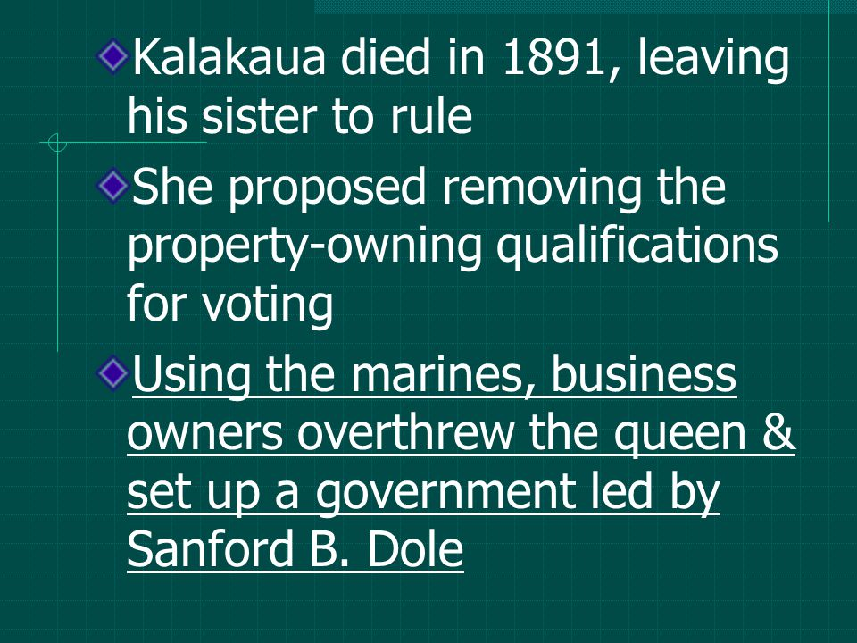 Kalakaua died in 1891, leaving his sister to rule She proposed removing the property-owning qualifications for voting Using the marines, business owners overthrew the queen & set up a government led by Sanford B.