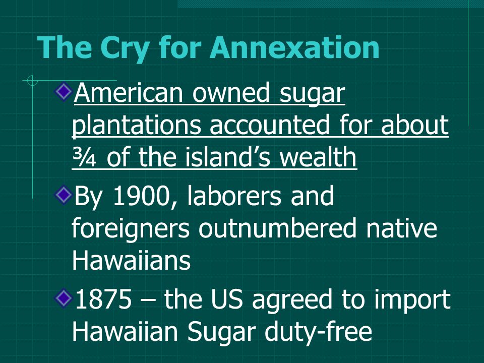 The Cry for Annexation American owned sugar plantations accounted for about ¾ of the island's wealth By 1900, laborers and foreigners outnumbered native Hawaiians 1875 – the US agreed to import Hawaiian Sugar duty-free