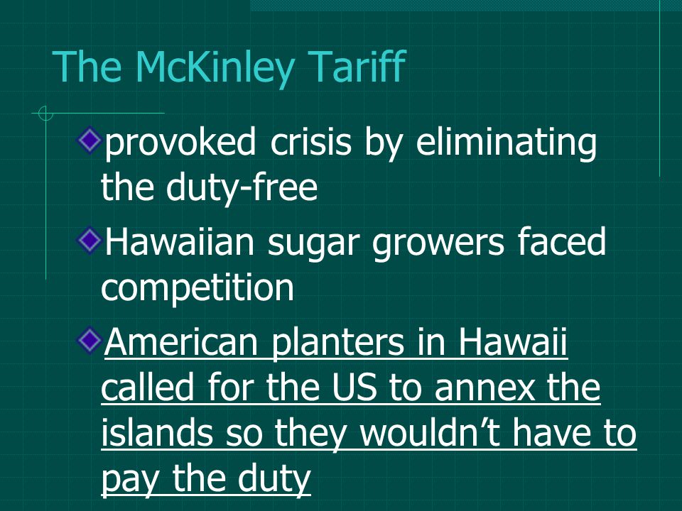 The McKinley Tariff provoked crisis by eliminating the duty-free Hawaiian sugar growers faced competition American planters in Hawaii called for the US to annex the islands so they wouldn't have to pay the duty