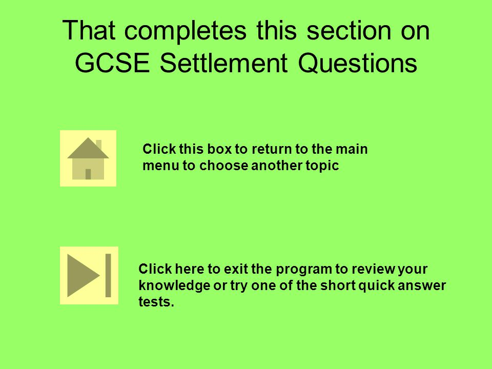 That completes this section on GCSE Settlement Questions Click this box to return to the main menu to choose another topic Click here to exit the program to review your knowledge or try one of the short quick answer tests.