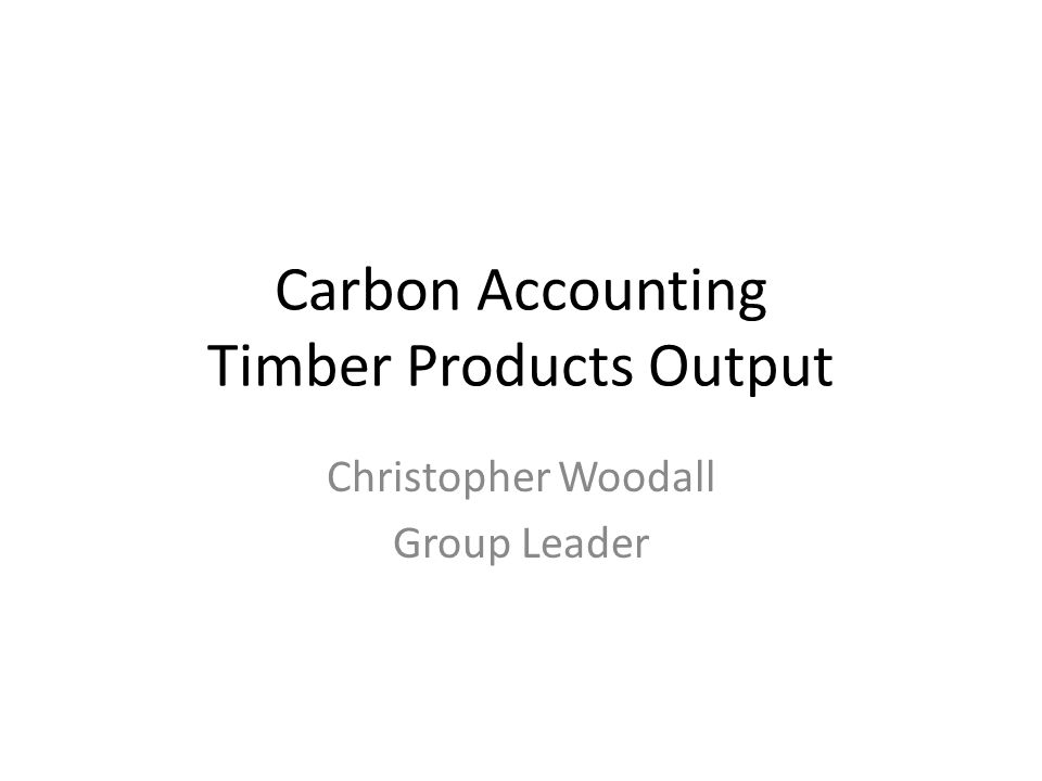 Carbon Accounting Timber Products Output Christopher Woodall Group Leader