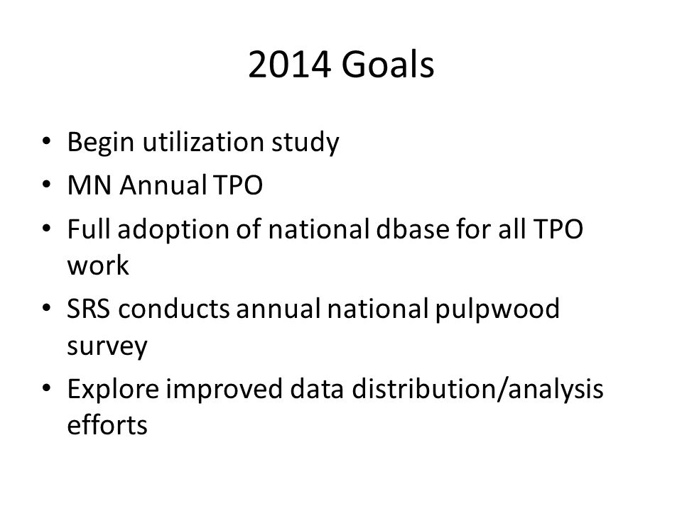 2014 Goals Begin utilization study MN Annual TPO Full adoption of national dbase for all TPO work SRS conducts annual national pulpwood survey Explore improved data distribution/analysis efforts