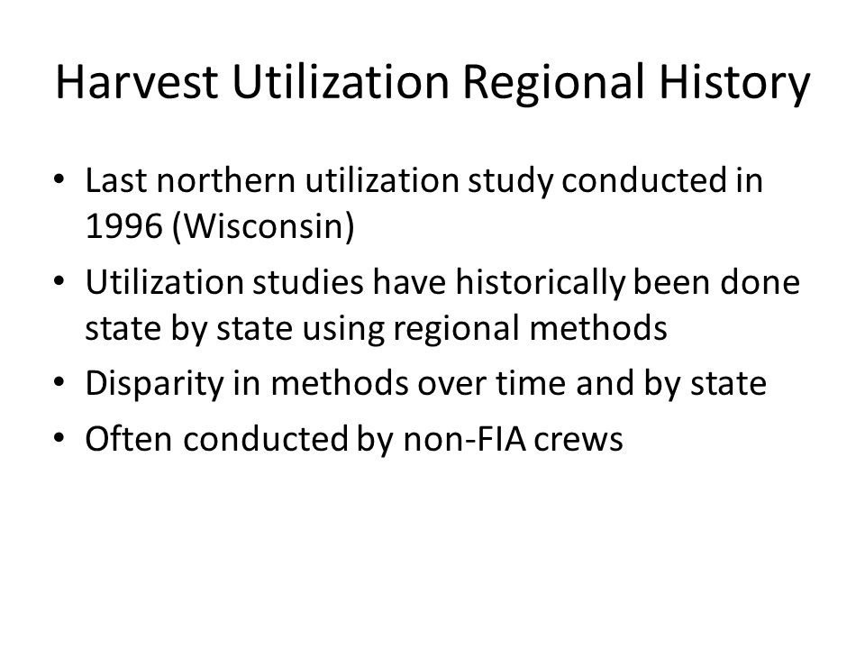 Harvest Utilization Regional History Last northern utilization study conducted in 1996 (Wisconsin) Utilization studies have historically been done state by state using regional methods Disparity in methods over time and by state Often conducted by non-FIA crews