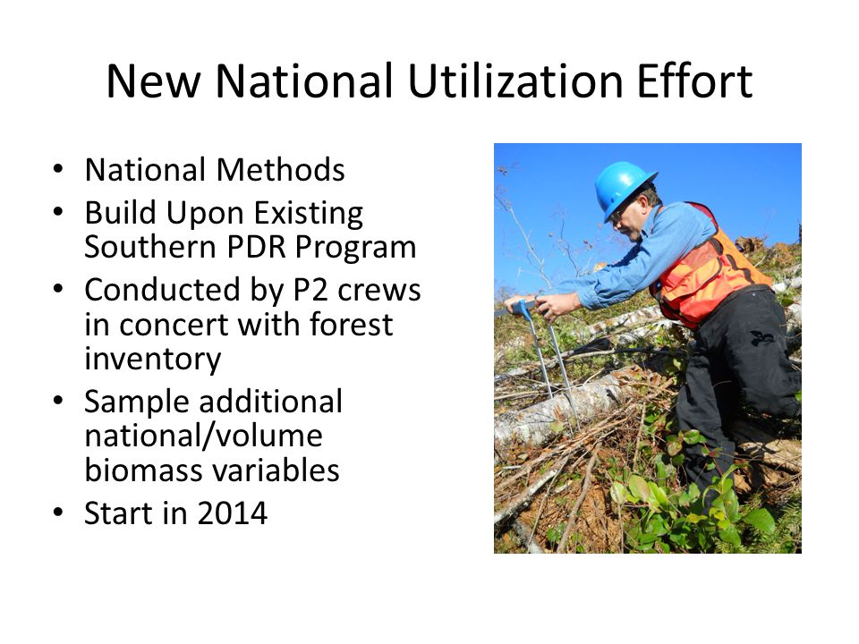 New National Utilization Effort National Methods Build Upon Existing Southern PDR Program Conducted by P2 crews in concert with forest inventory Sample additional national/volume biomass variables Start in 2014