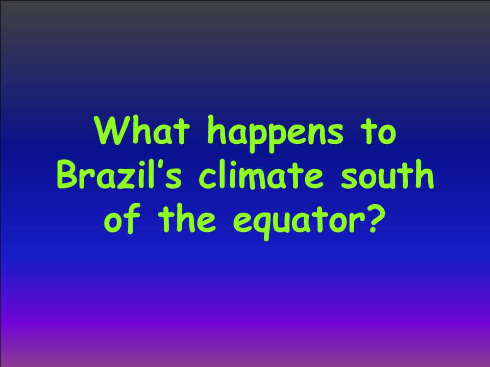 What happens to Brazil's climate south of the equator