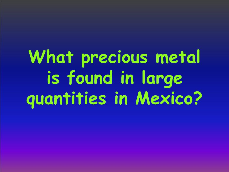 What precious metal is found in large quantities in Mexico