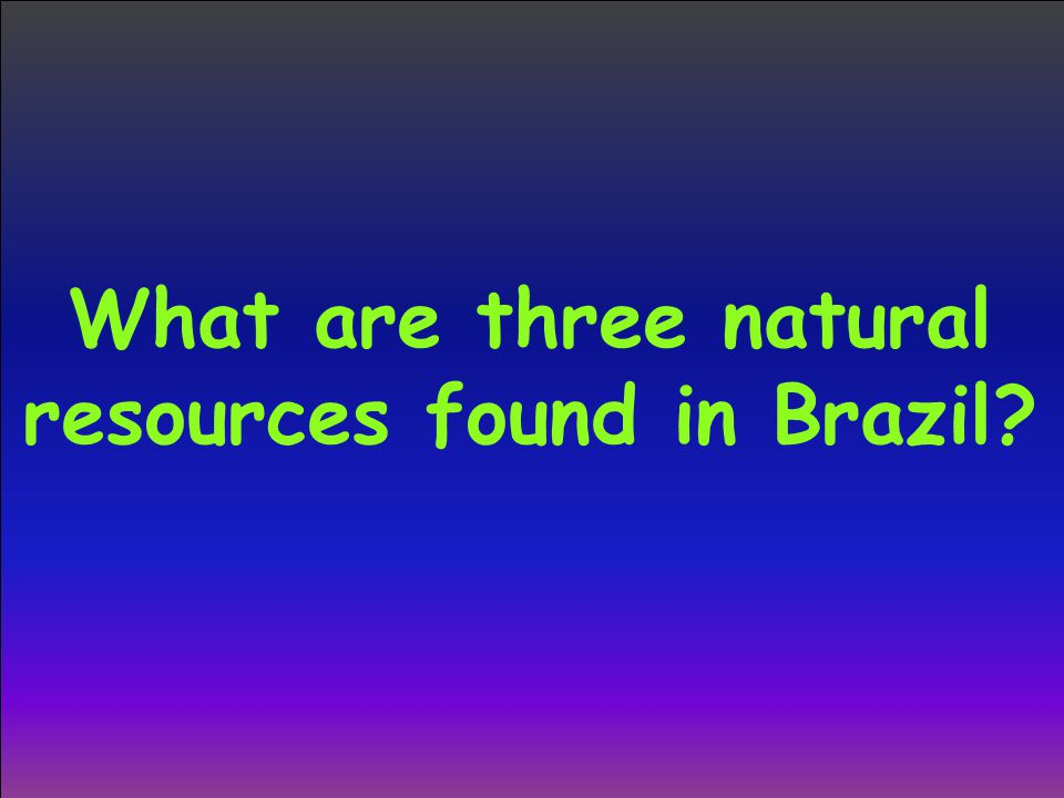 What are three natural resources found in Brazil