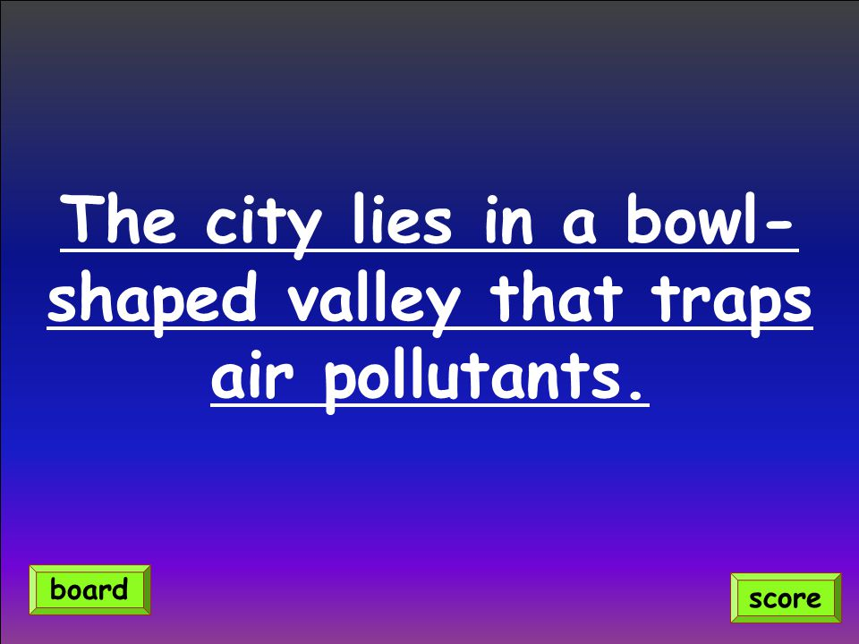 The city lies in a bowl- shaped valley that traps air pollutants. score board