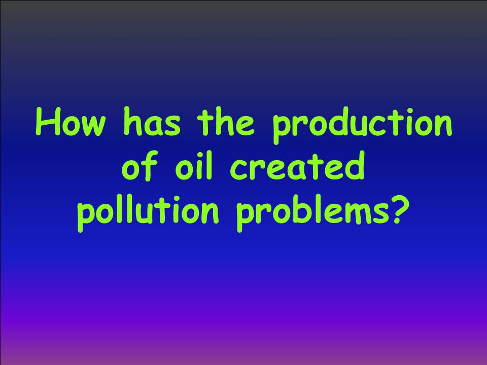 How has the production of oil created pollution problems