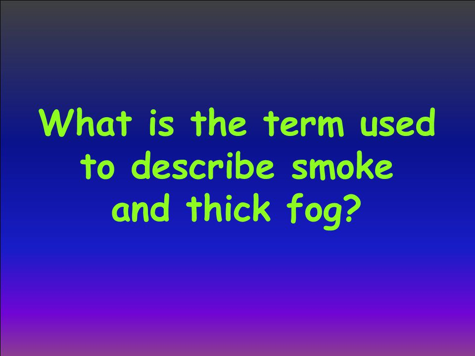 What is the term used to describe smoke and thick fog