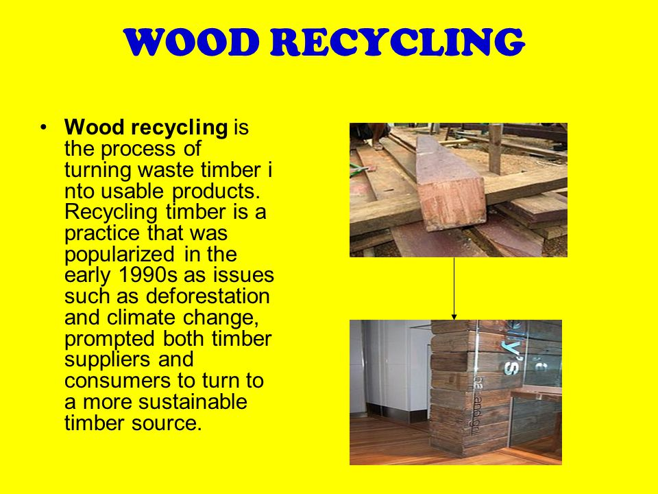 WOOD RECYCLING Wood recycling is the process of turning waste timber i nto usable products.