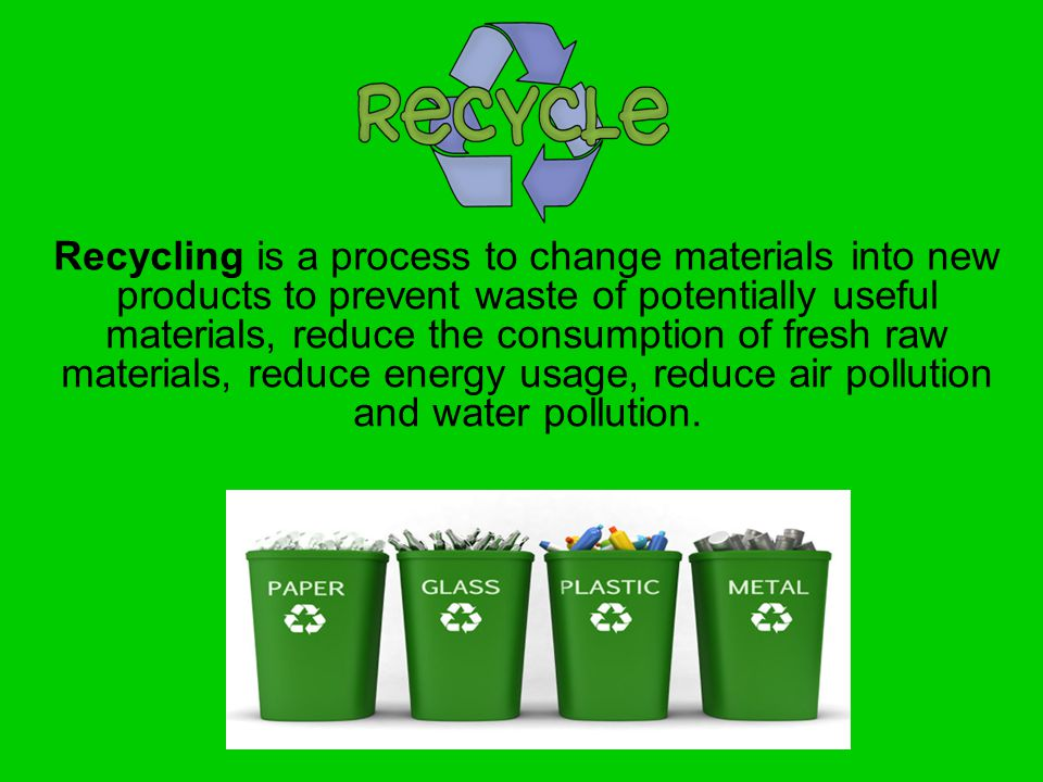 Recycling is a process to change materials into new products to prevent waste of potentially useful materials, reduce the consumption of fresh raw materials, reduce energy usage, reduce air pollution and water pollution.