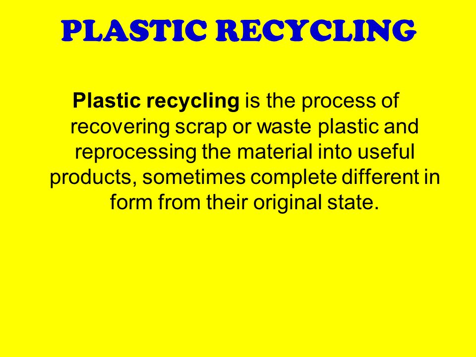 PLASTIC RECYCLING Plastic recycling is the process of recovering scrap or waste plastic and reprocessing the material into useful products, sometimes complete different in form from their original state.