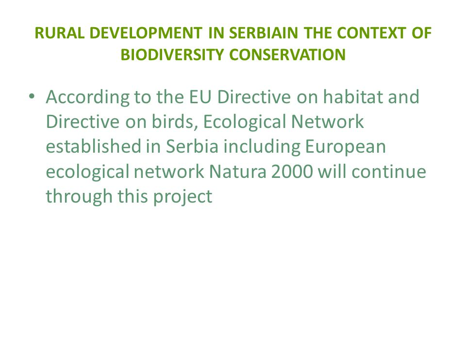 RURAL DEVELOPMENT IN SERBIAIN THE CONTEXT OF BIODIVERSITY CONSERVATION According to the EU Directive on habitat and Directive on birds, Ecological Network established in Serbia including European ecological network Natura 2000 will continue through this project