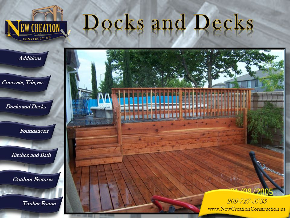 Additions Concrete, Tile, etc Docks and Decks Foundations Kitchen and Bath Outdoor Features Timber Frame 209-727-3735 www.NewCreationConstruction.us 209-727-3735 www.NewCreationConstruction.us