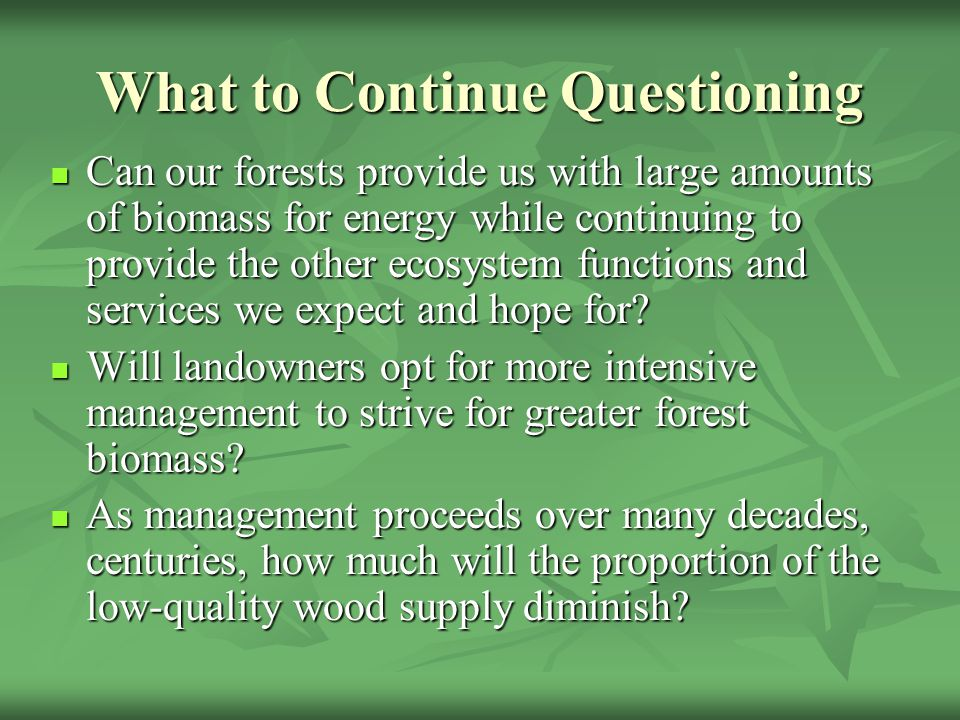 What to Continue Questioning Can our forests provide us with large amounts of biomass for energy while continuing to provide the other ecosystem funct