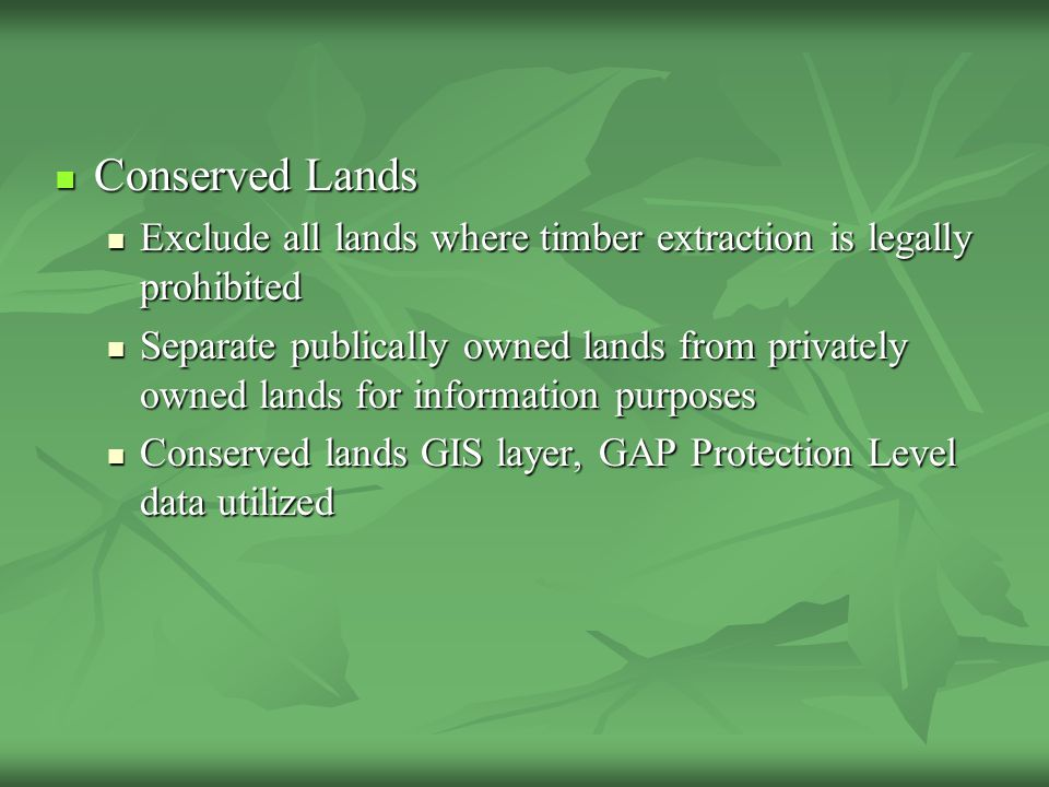 Suitable Forestlands Results 81% forested 81% forested 75% of forestlands suitable = 55,860 acres 75% of forestlands suitable = 55,860 acres 91% of suitable landbase privately owned 91% of suitable landbase privately owned 5% forested landbase legally protected from extraction 5% forested landbase legally protected from extraction 10% subtraction leaves 50,270 acres available 10% subtraction leaves 50,270 acres available