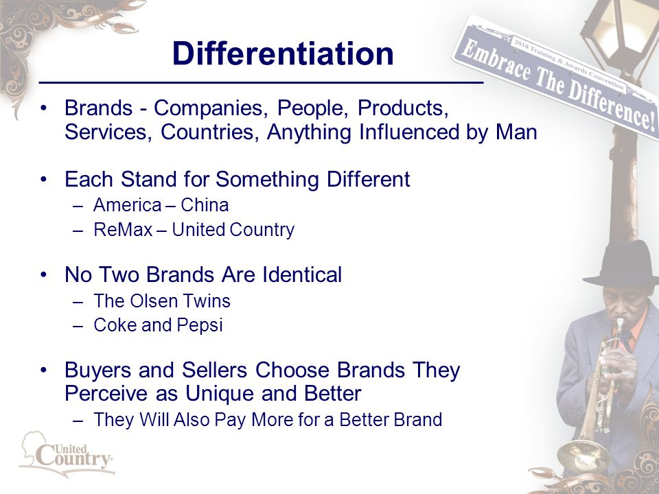 Differentiation Brands - Companies, People, Products, Services, Countries, Anything Influenced by Man Each Stand for Something Different –America – China –ReMax – United Country No Two Brands Are Identical –The Olsen Twins –Coke and Pepsi Buyers and Sellers Choose Brands They Perceive as Unique and Better –They Will Also Pay More for a Better Brand