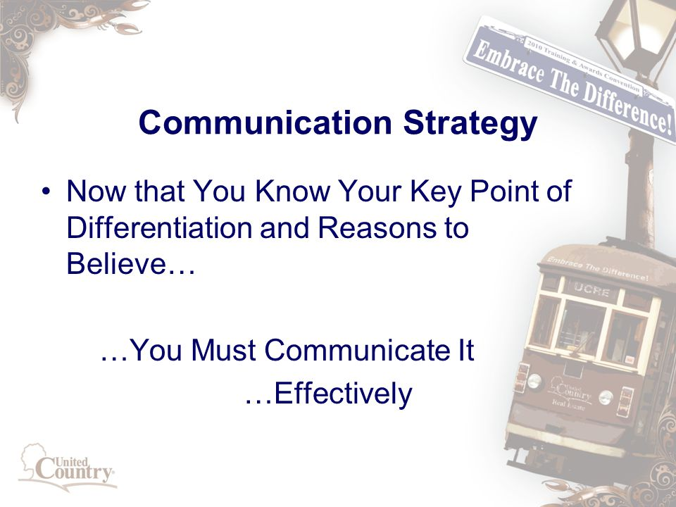 Communication Strategy Now that You Know Your Key Point of Differentiation and Reasons to Believe… …You Must Communicate It …Effectively