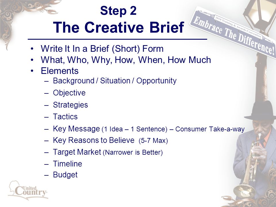 Step 2 The Creative Brief Write It In a Brief (Short) Form What, Who, Why, How, When, How Much Elements –Background / Situation / Opportunity –Objective –Strategies –Tactics –Key Message (1 Idea – 1 Sentence) – Consumer Take-a-way –Key Reasons to Believe (5-7 Max) –Target Market (Narrower is Better) –Timeline –Budget
