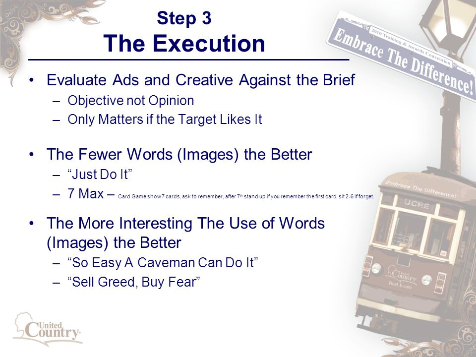 Step 3 The Execution Evaluate Ads and Creative Against the Brief –Objective not Opinion –Only Matters if the Target Likes It The Fewer Words (Images) the Better – Just Do It –7 Max – Card Game show 7 cards, ask to remember, after 7 th stand up if you remember the first card, sit 2-6 if forget.