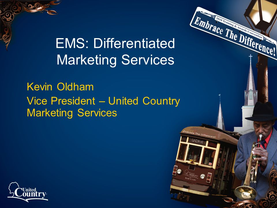 EMS: Differentiated Marketing Services Kevin Oldham Vice President – United Country Marketing Services