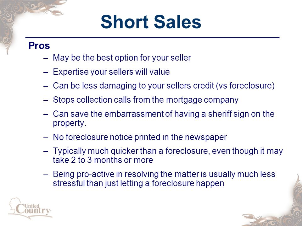 Short Sales Pros –May be the best option for your seller –Expertise your sellers will value –Can be less damaging to your sellers credit (vs foreclosure) –Stops collection calls from the mortgage company –Can save the embarrassment of having a sheriff sign on the property.