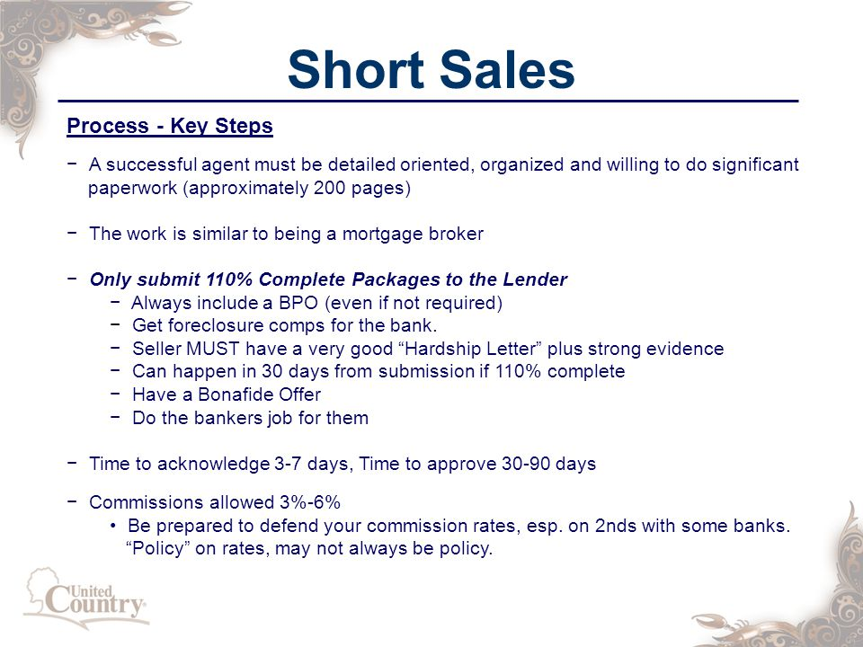 Short Sales Process - Key Steps − A successful agent must be detailed oriented, organized and willing to do significant paperwork (approximately 200 pages) − The work is similar to being a mortgage broker − Only submit 110% Complete Packages to the Lender − Always include a BPO (even if not required) − Get foreclosure comps for the bank.