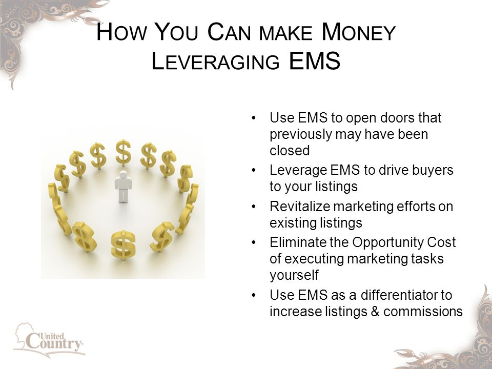 H OW Y OU C AN MAKE M ONEY L EVERAGING EMS Use EMS to open doors that previously may have been closed Leverage EMS to drive buyers to your listings Revitalize marketing efforts on existing listings Eliminate the Opportunity Cost of executing marketing tasks yourself Use EMS as a differentiator to increase listings & commissions