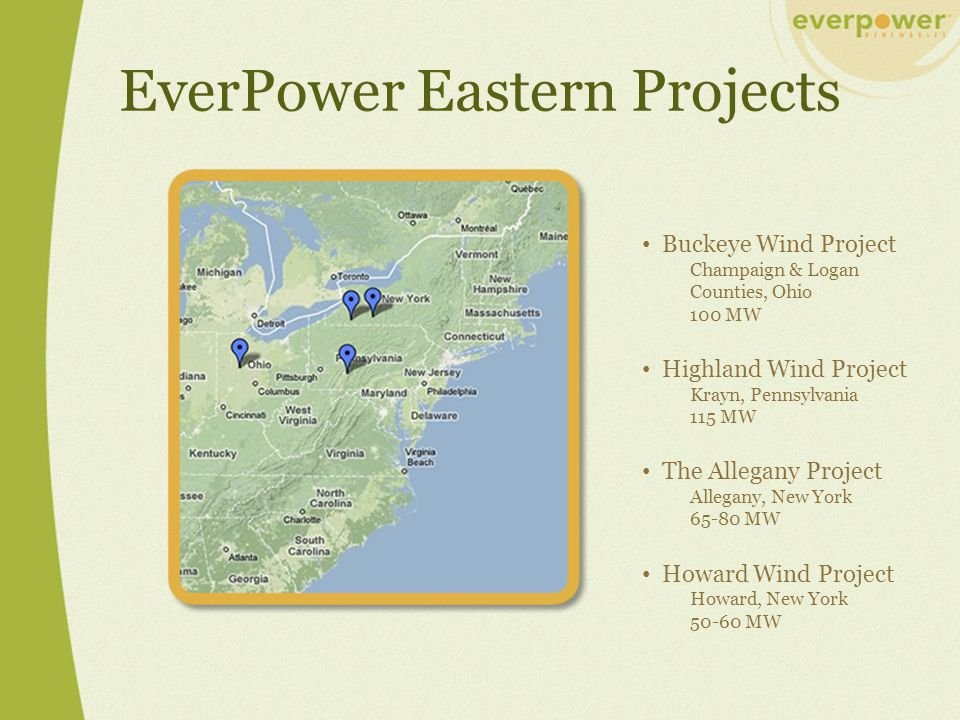 EverPower Eastern Projects Buckeye Wind Project Champaign & Logan Counties, Ohio 100 MW Highland Wind Project Krayn, Pennsylvania 115 MW The Allegany Project Allegany, New York 65-80 MW Howard Wind Project Howard, New York 50-60 MW