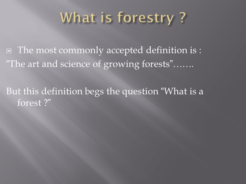  The most commonly accepted definition is : The art and science of growing forests …….